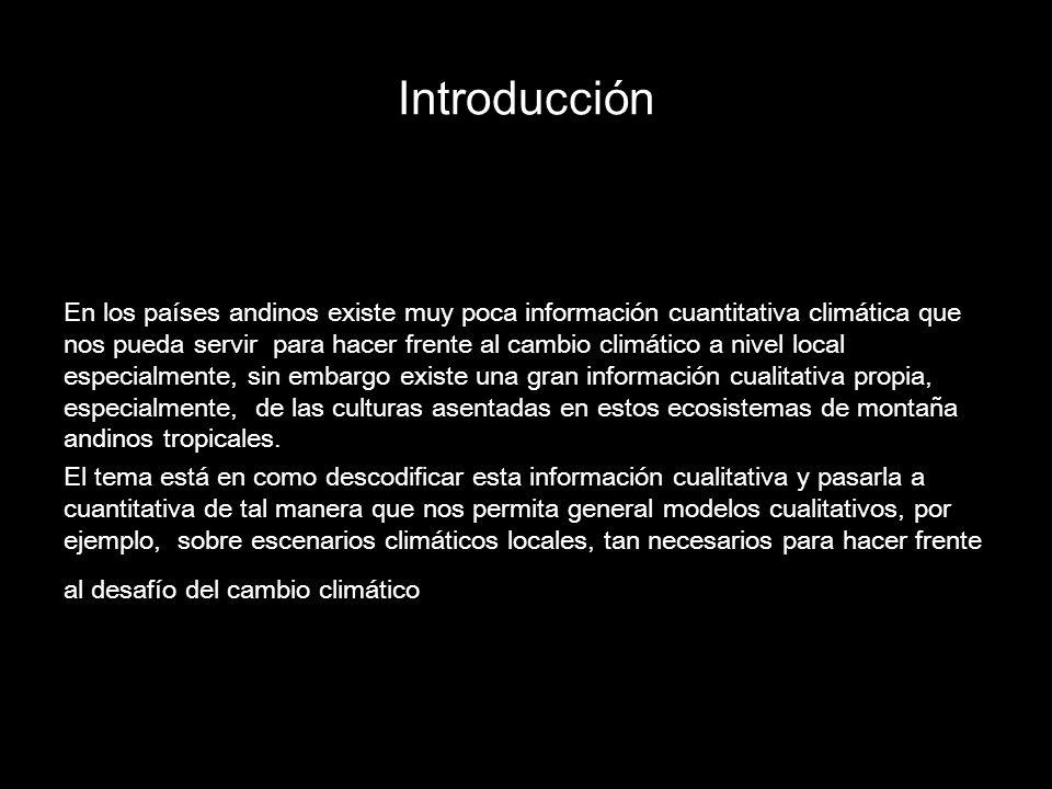 Introducción En los países andinos existe muy poca información cuantitativa climática que nos pueda servir para hacer frente al cambio climático a nivel local especialmente, sin embargo existe una gran información cualitativa propia, especialmente, de las culturas asentadas en estos ecosistemas de montaña andinos tropicales.