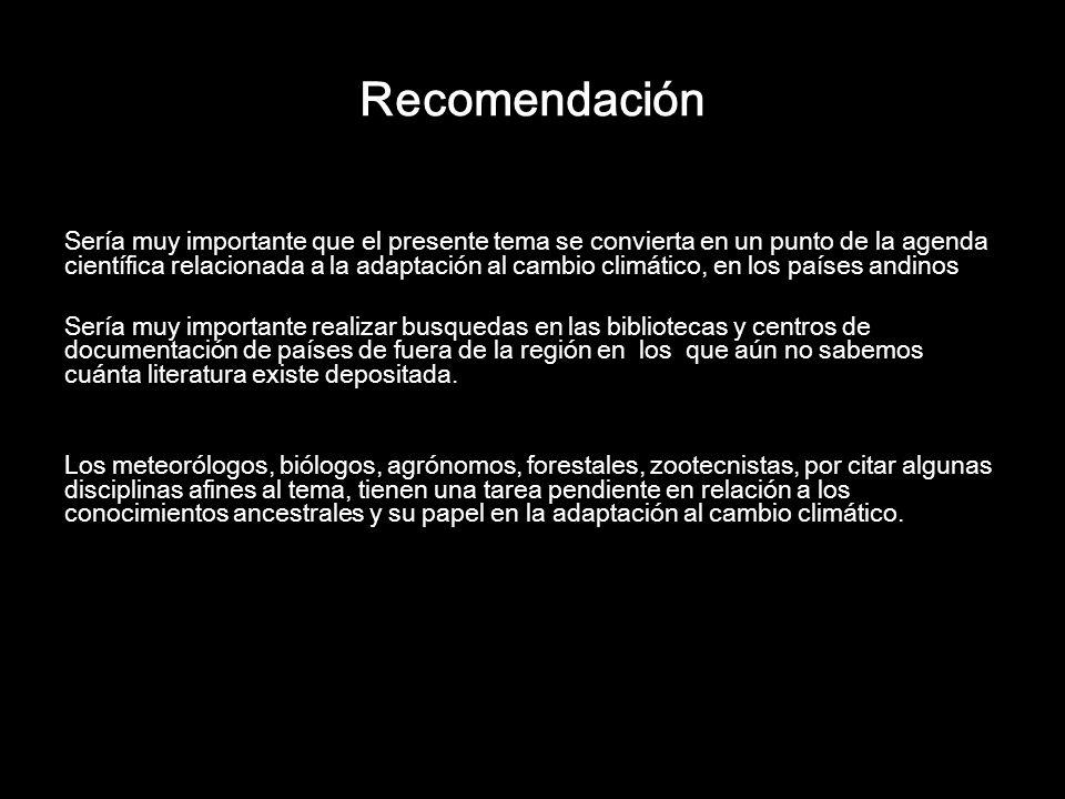 Recomendación Sería muy importante que el presente tema se convierta en un punto de la agenda científica relacionada a la adaptación al cambio climático, en los países andinos Sería muy importante realizar busquedas en las bibliotecas y centros de documentación de países de fuera de la región en los que aún no sabemos cuánta literatura existe depositada.