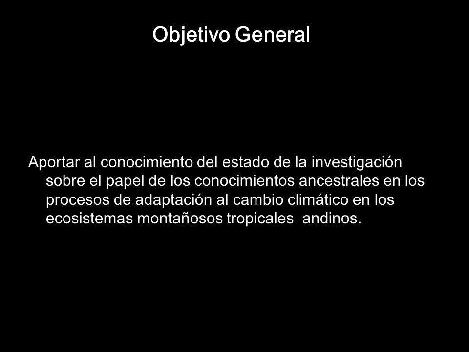 Objetivo General Aportar al conocimiento del estado de la investigación sobre el papel de los conocimientos ancestrales en los procesos de adaptación al cambio climático en los ecosistemas montañosos tropicales andinos.