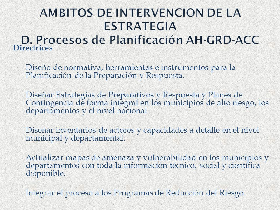 AMBITOS DE INTERVENCION DE LA ESTRATEGIA D. Procesos de Planificación AH-GRD-ACC Directrices Diseño de normativa, herramientas e instrumentos para la