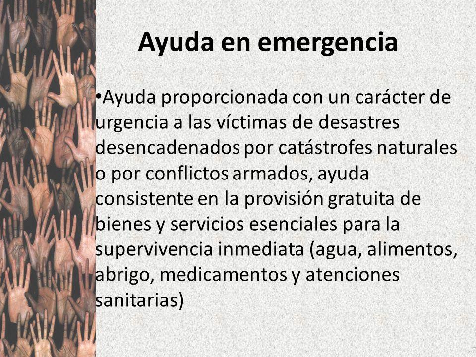7 Ayuda en emergencia Ayuda proporcionada con un carácter de urgencia a las víctimas de desastres desencadenados por catástrofes naturales o por confl