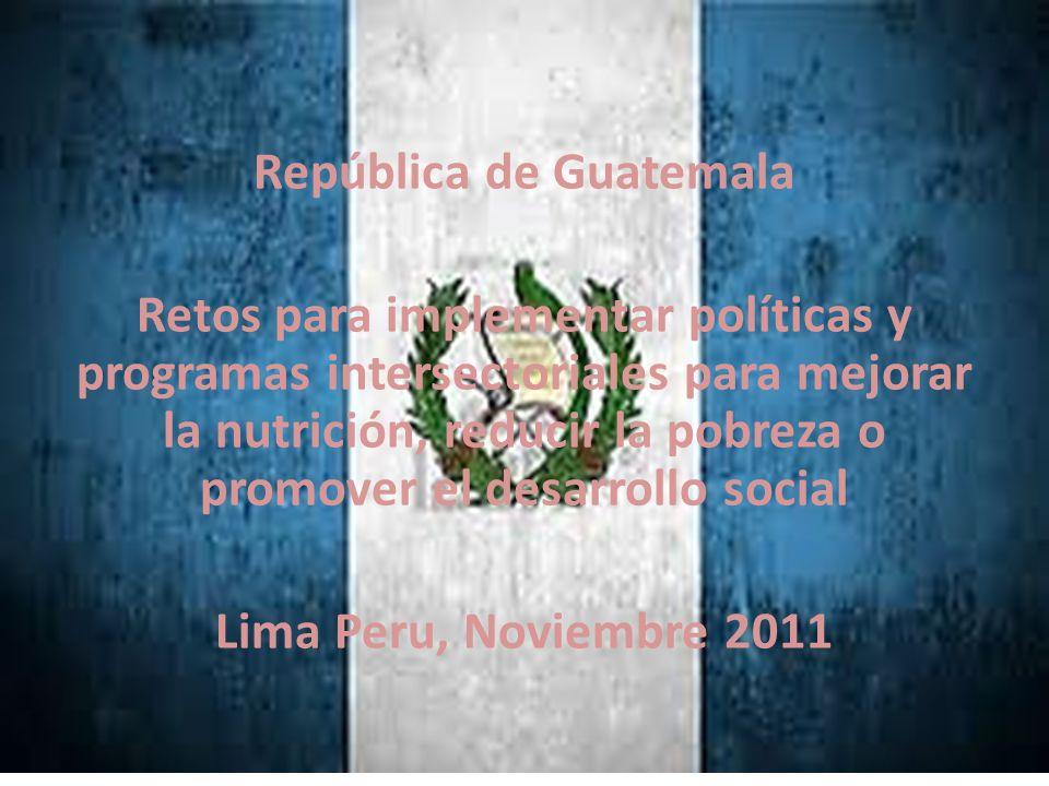 República de Guatemala Retos para implementar políticas y programas intersectoriales para mejorar la nutrición, reducir la pobreza o promover el desar