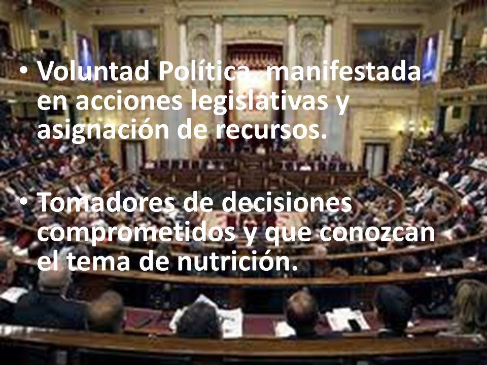 Voluntad Política, manifestada en acciones legislativas y asignación de recursos. Tomadores de decisiones comprometidos y que conozcan el tema de nutr