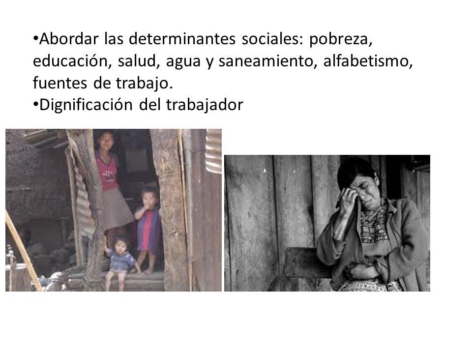Abordar las determinantes sociales: pobreza, educación, salud, agua y saneamiento, alfabetismo, fuentes de trabajo. Dignificación del trabajador