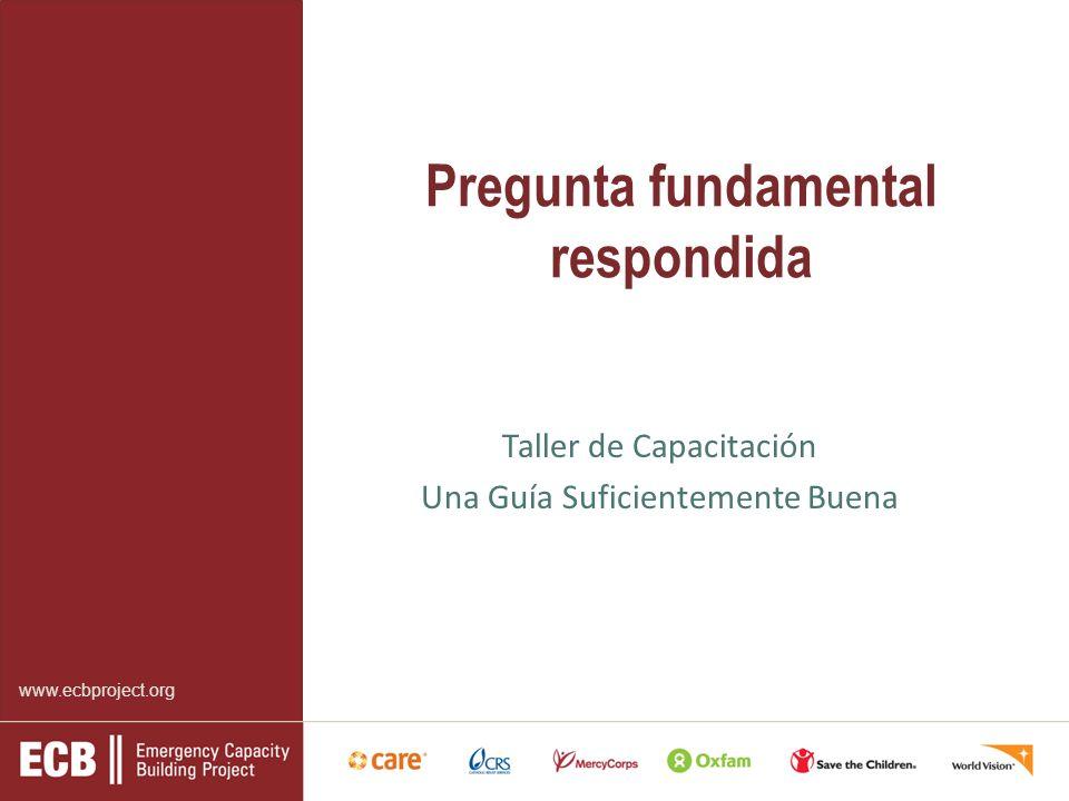 www.ecbproject.org Pregunta fundamental respondida Taller de Capacitación Una Guía Suficientemente Buena