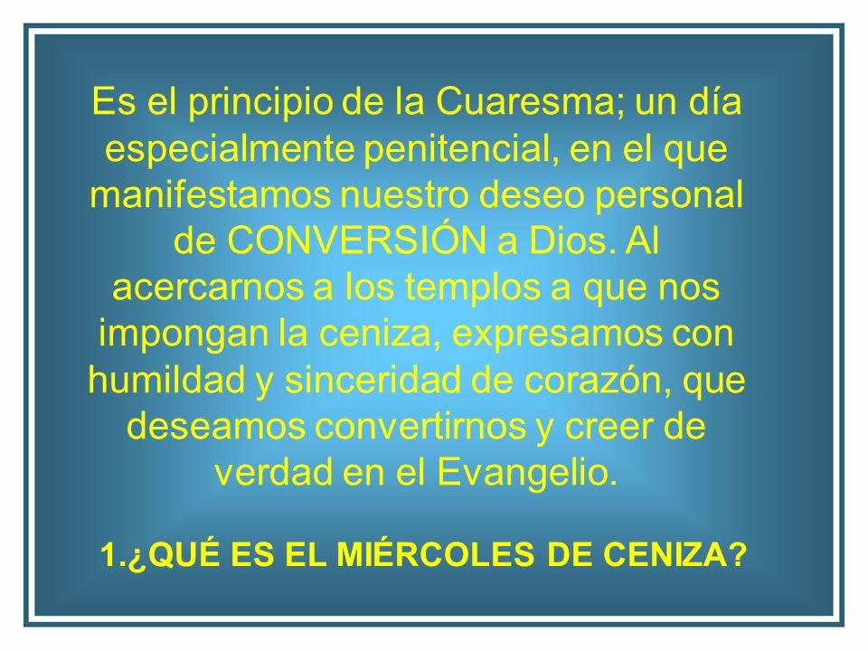 Es el principio de la Cuaresma; un día especialmente penitencial, en el que manifestamos nuestro deseo personal de CONVERSIÓN a Dios. Al acercarnos a