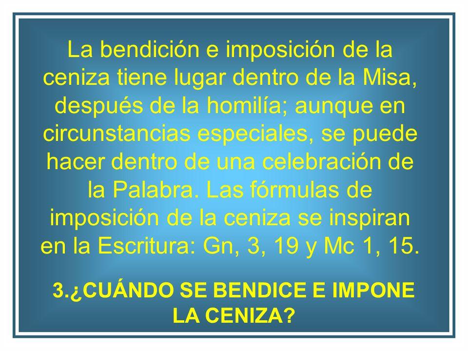 La bendición e imposición de la ceniza tiene lugar dentro de la Misa, después de la homilía; aunque en circunstancias especiales, se puede hacer dentr