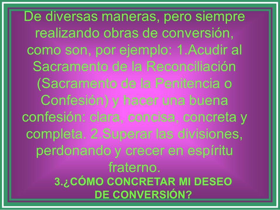 De diversas maneras, pero siempre realizando obras de conversión, como son, por ejemplo: 1.Acudir al Sacramento de la Reconciliación (Sacramento de la