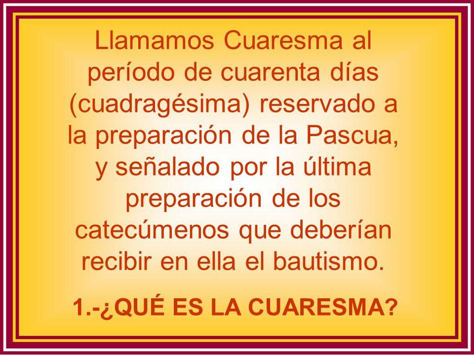 Llamamos Cuaresma al período de cuarenta días (cuadragésima) reservado a la preparación de la Pascua, y señalado por la última preparación de los cate