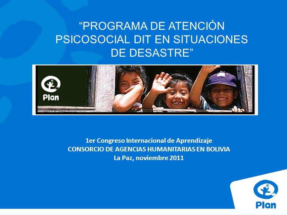 PROGRAMA DE ATENCIÓN PSICOSOCIAL DIT EN SITUACIONES DE DESASTRE 1er Congreso Internacional de Aprendizaje CONSORCIO DE AGENCIAS HUMANITARIAS EN BOLIVIA La Paz, noviembre 2011