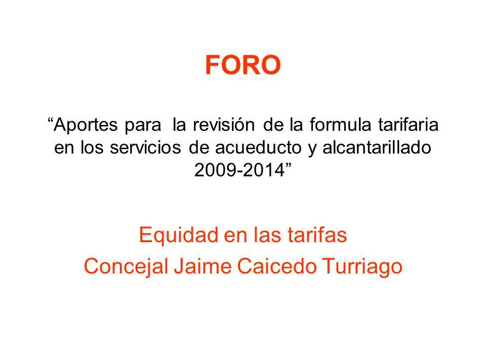 FORO Aportes para la revisión de la formula tarifaria en los servicios de acueducto y alcantarillado 2009-2014 Equidad en las tarifas Concejal Jaime C