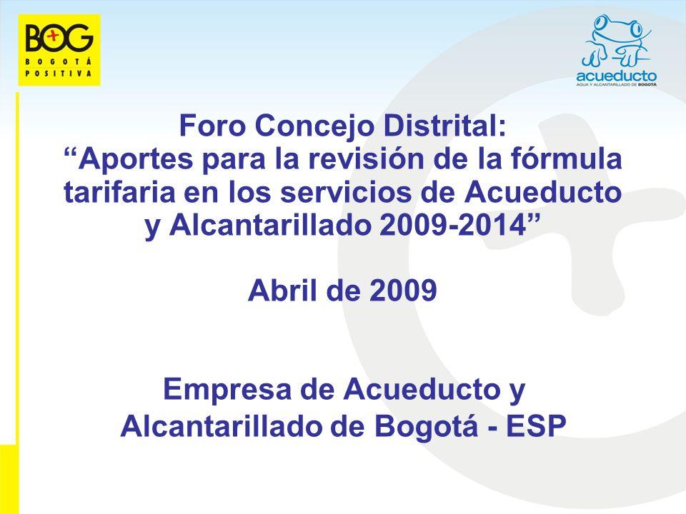 Foro Concejo Distrital: Aportes para la revisión de la fórmula tarifaria en los servicios de Acueducto y Alcantarillado 2009-2014 Abril de 2009 Empresa de Acueducto y Alcantarillado de Bogotá - ESP