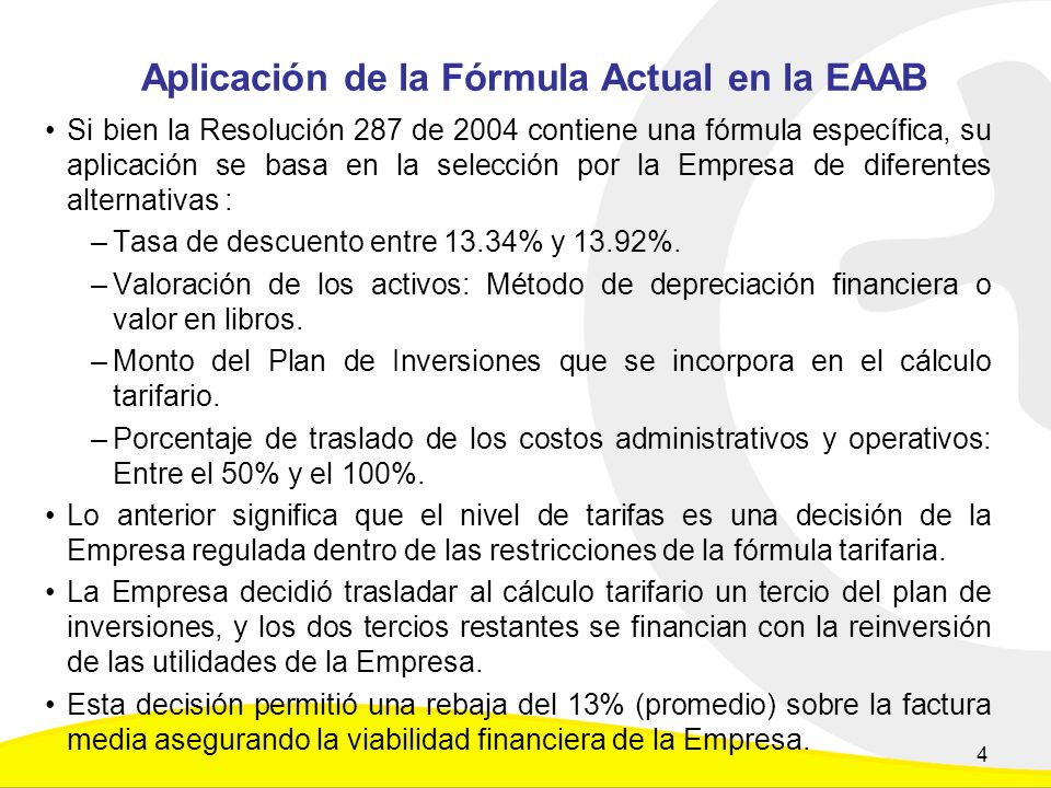 Aplicación de la Fórmula Actual en la EAAB Si bien la Resolución 287 de 2004 contiene una fórmula específica, su aplicación se basa en la selección por la Empresa de diferentes alternativas : –Tasa de descuento entre 13.34% y 13.92%.