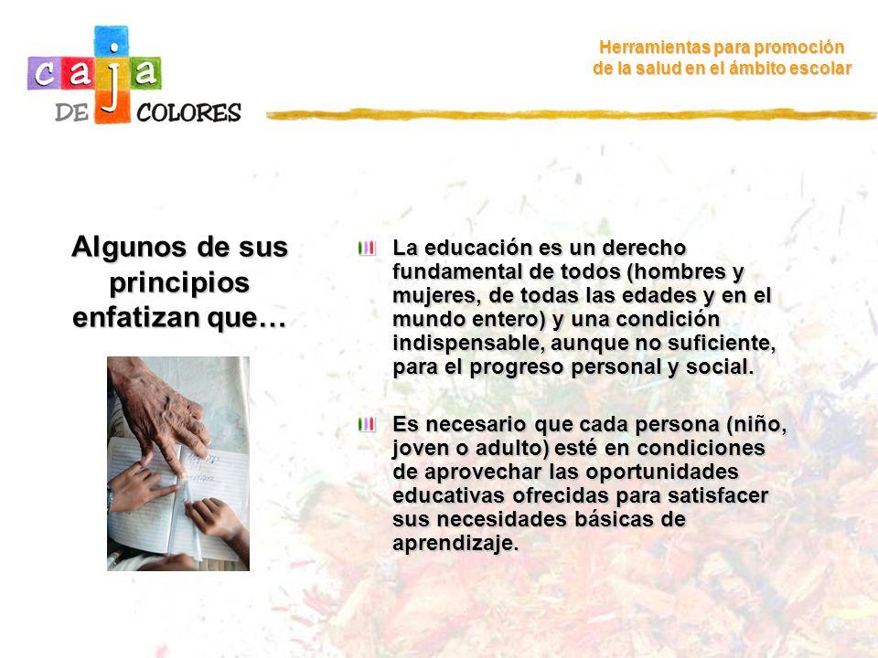 Las n ecesidades básicas de aprendizaje se satisfacen con… Herramientas para promoción de la salud en el ámbito escolar Herramientas para el aprendizaje, como la lectura y la escritura, la expresión oral, el cálculo y la solución de problemas.