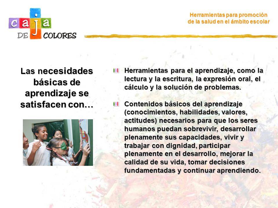 La Declaración de Jomtien destaca una visión del aprendizaje… Herramientas para promoción de la salud en el ámbito escolar Que no solo se basa en conocimientos, sino también en habilidades, valores y actitudes.