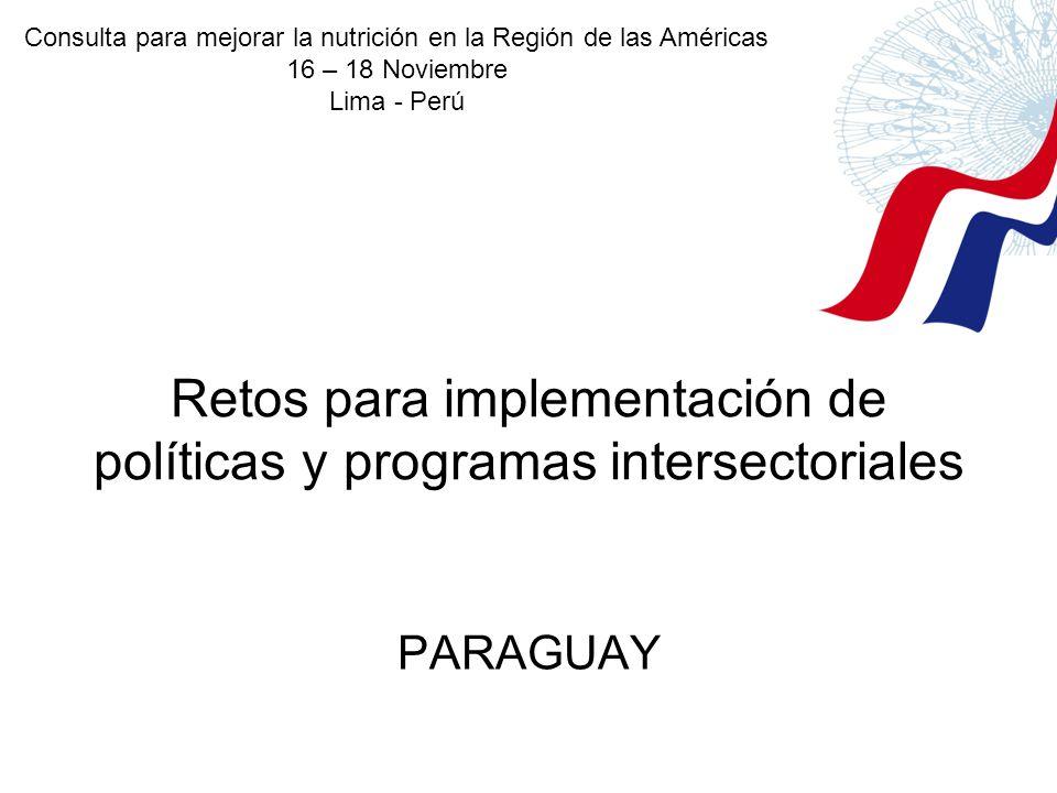 Retos para implementación de políticas y programas intersectoriales PARAGUAY Consulta para mejorar la nutrición en la Región de las Américas 16 – 18 N