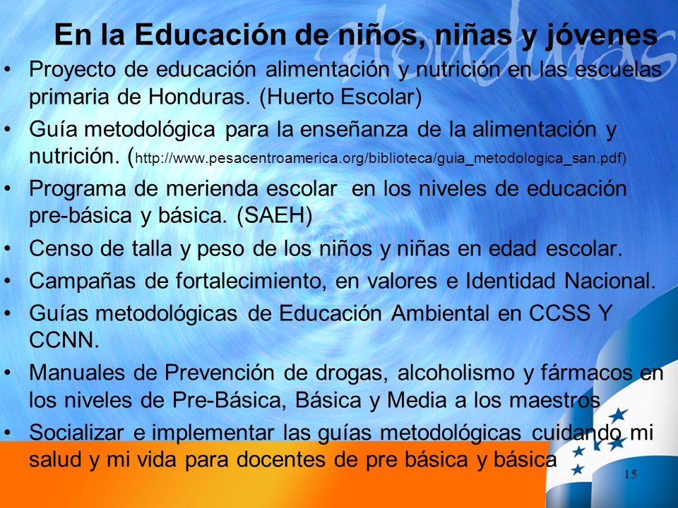 En la Educación de niños, niñas y jóvenes 15 Proyecto de educación alimentación y nutrición en las escuelas primaria de Honduras. (Huerto Escolar) Guí