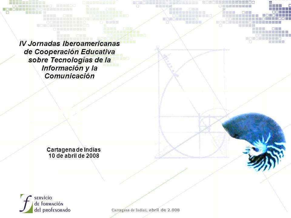 Cartagena de Indias, abril de 2.008 IV Jornadas Iberoamericanas de Cooperación Educativa sobre Tecnologías de la Información y la Comunicación Cartagena de Indias 10 de abril de 2008