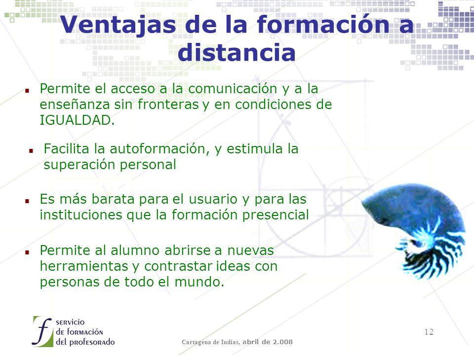 Cartagena de Indias, abril de 2.008 12 Ventajas de la formación a distancia n Permite el acceso a la comunicación y a la enseñanza sin fronteras y en condiciones de IGUALDAD.