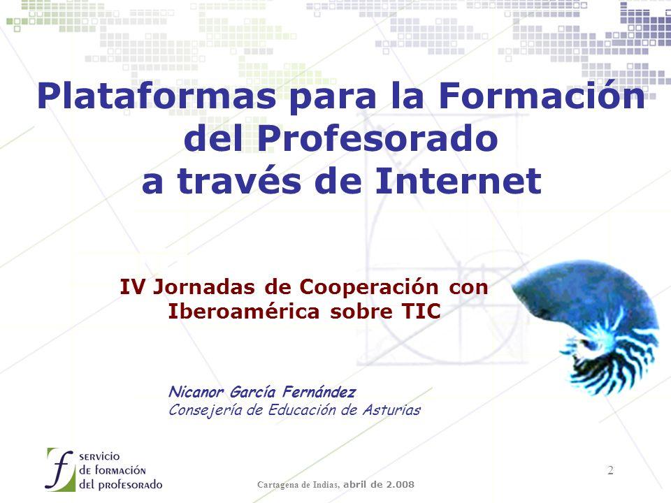 Cartagena de Indias, abril de 2.008 2 Plataformas para la Formación del Profesorado a través de Internet Nicanor García Fernández Consejería de Educación de Asturias IV Jornadas de Cooperación con Iberoamérica sobre TIC