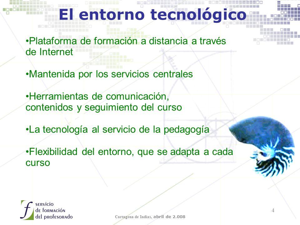 Cartagena de Indias, abril de 2.008 4 El entorno tecnológico Plataforma de formación a distancia a través de Internet Mantenida por los servicios centrales Herramientas de comunicación, contenidos y seguimiento del curso La tecnología al servicio de la pedagogía Flexibilidad del entorno, que se adapta a cada curso
