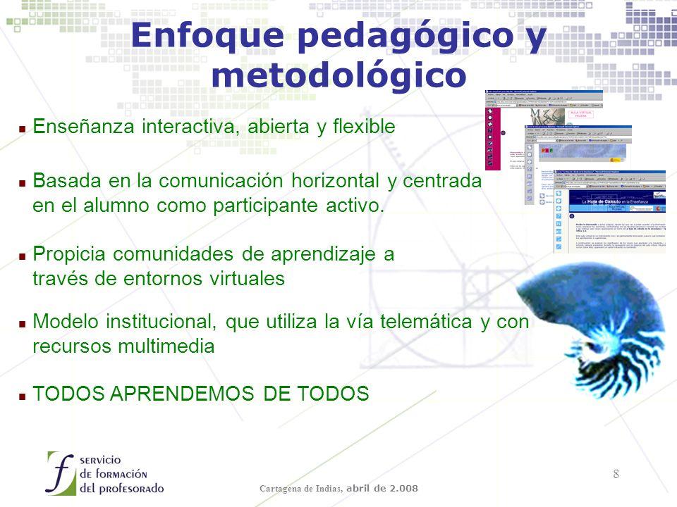 Cartagena de Indias, abril de 2.008 8 Enfoque pedagógico y metodológico n Enseñanza interactiva, abierta y flexible n Basada en la comunicación horizontal y centrada en el alumno como participante activo.