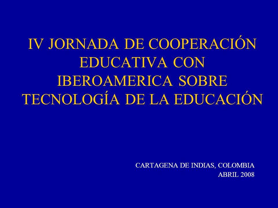 IV JORNADA DE COOPERACIÓN EDUCATIVA CON IBEROAMERICA SOBRE TECNOLOGÍA DE LA EDUCACIÓN CARTAGENA DE INDIAS, COLOMBIA ABRIL 2008