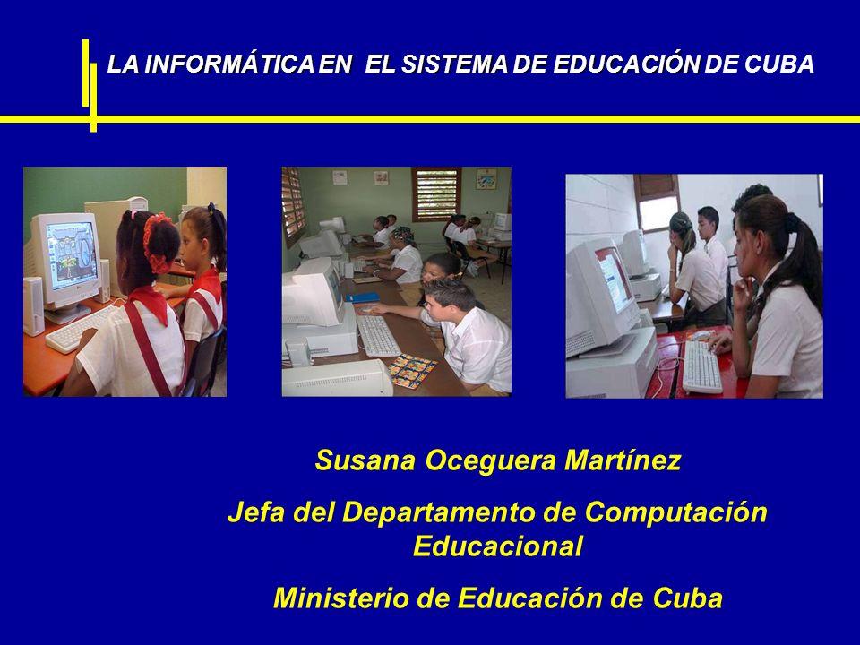 LA INFORMÁTICA EN EL SISTEMA DE EDUCACIÓN LA INFORMÁTICA EN EL SISTEMA DE EDUCACIÓN DE CUBA Susana Oceguera Martínez Jefa del Departamento de Computac
