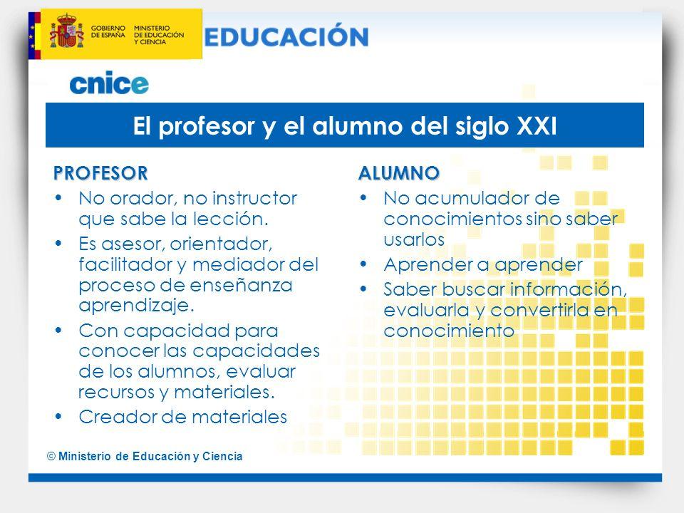 © Ministerio de Educación y Ciencia El profesor y el alumno del siglo XXI PROFESOR No orador, no instructor que sabe la lección. Es asesor, orientador