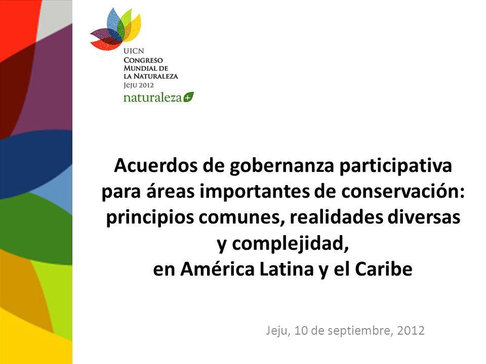 Acuerdos de gobernanza participativa para áreas importantes de conservación: principios comunes, realidades diversas y complejidad, en América Latina y el Caribe Jeju, 10 de septiembre, 2012