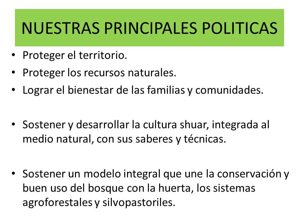 NUESTRAS PRINCIPALES POLITICAS Proteger el territorio. Proteger los recursos naturales. Lograr el bienestar de las familias y comunidades. Sostener y