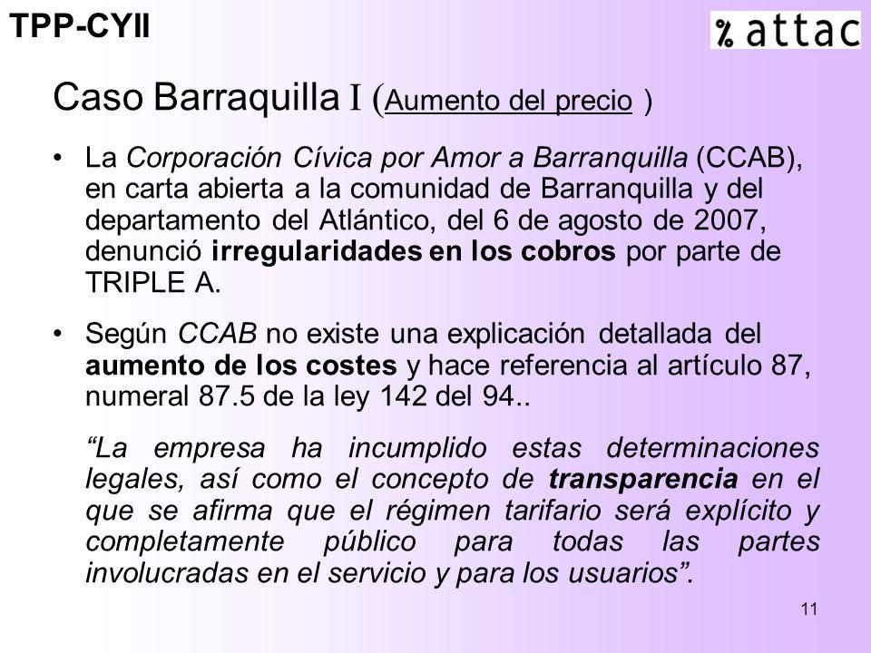 11 Caso Barraquilla I ( Aumento del precio ) La Corporación Cívica por Amor a Barranquilla (CCAB), en carta abierta a la comunidad de Barranquilla y del departamento del Atlántico, del 6 de agosto de 2007, denunció irregularidades en los cobros por parte de TRIPLE A.