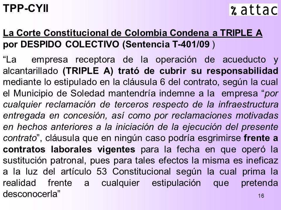 16 TPP-CYII La Corte Constitucional de Colombia Condena a TRIPLE A por DESPIDO COLECTIVO (Sentencia T-401/09 ) La empresa receptora de la operación de acueducto y alcantarillado (TRIPLE A) trató de cubrir su responsabilidad mediante lo estipulado en la cláusula 6 del contrato, según la cual el Municipio de Soledad mantendría indemne a la empresa por cualquier reclamación de terceros respecto de la infraestructura entregada en concesión, así como por reclamaciones motivadas en hechos anteriores a la iniciación de la ejecución del presente contrato, cláusula que en ningún caso podría esgrimirse frente a contratos laborales vigentes para la fecha en que operó la sustitución patronal, pues para tales efectos la misma es ineficaz a la luz del artículo 53 Constitucional según la cual prima la realidad frente a cualquier estipulación que pretenda desconocerla