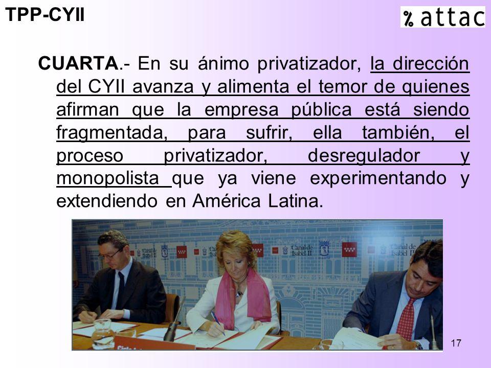 17 CUARTA.- En su ánimo privatizador, la dirección del CYII avanza y alimenta el temor de quienes afirman que la empresa pública está siendo fragmentada, para sufrir, ella también, el proceso privatizador, desregulador y monopolista que ya viene experimentando y extendiendo en América Latina.