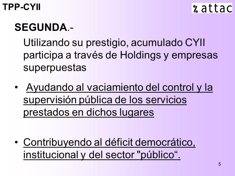 5 SEGUNDA.- Utilizando su prestigio, acumulado CYII participa a través de Holdings y empresas superpuestas Ayudando al vaciamiento del control y la supervisión pública de los servicios prestados en dichos lugares Contribuyendo al déficit democrático, institucional y del sector público.