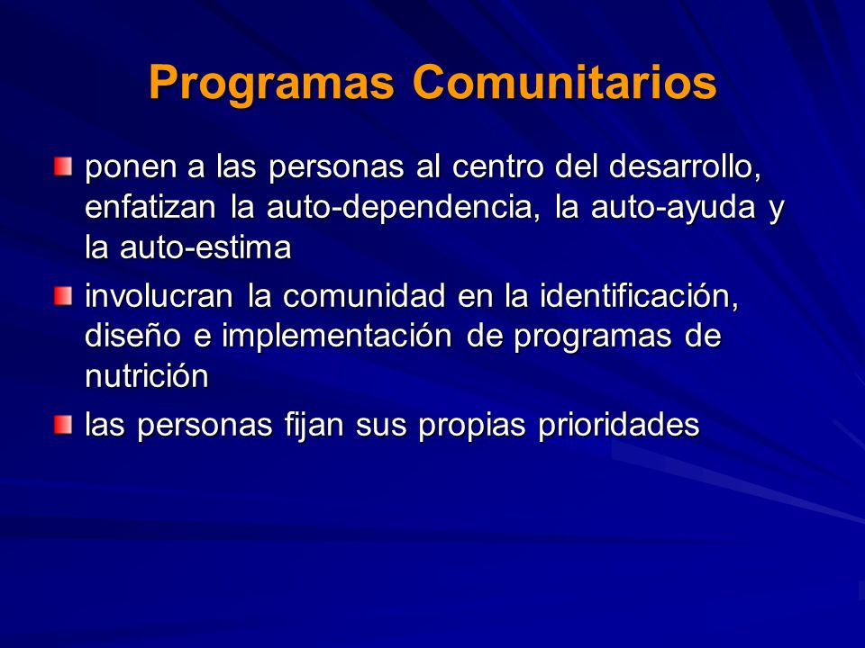 Programas Comunitarios ponen a las personas al centro del desarrollo, enfatizan la auto-dependencia, la auto-ayuda y la auto-estima involucran la comunidad en la identificación, diseño e implementación de programas de nutrición las personas fijan sus propias prioridades