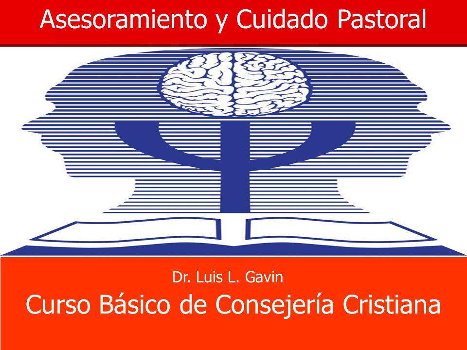 Asesoramiento y Cuidado Pastoral Curso Básico de Consejería Cristiana Dr. Luis L. Gavin