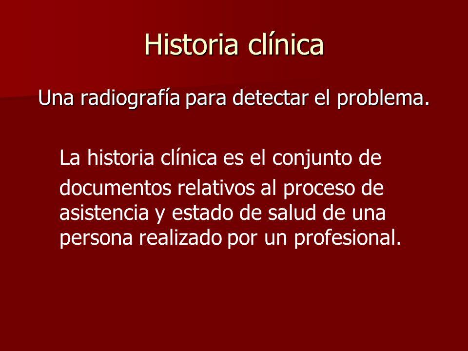 Historia clínica Una radiografía para detectar el problema. La historia clínica es el conjunto de documentos relativos al proceso de asistencia y esta