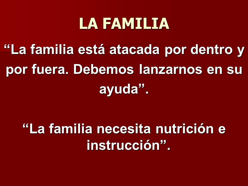 LA FAMILIA La familia está atacada por dentro y por fuera. Debemos lanzarnos en su ayuda. La familia necesita nutrición e instrucción.