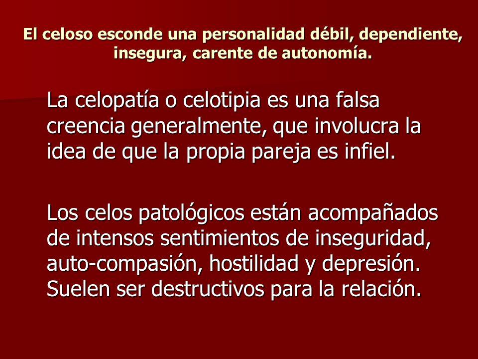 El celoso esconde una personalidad débil, dependiente, insegura, carente de autonomía. La celopatía o celotipia es una falsa creencia generalmente, qu
