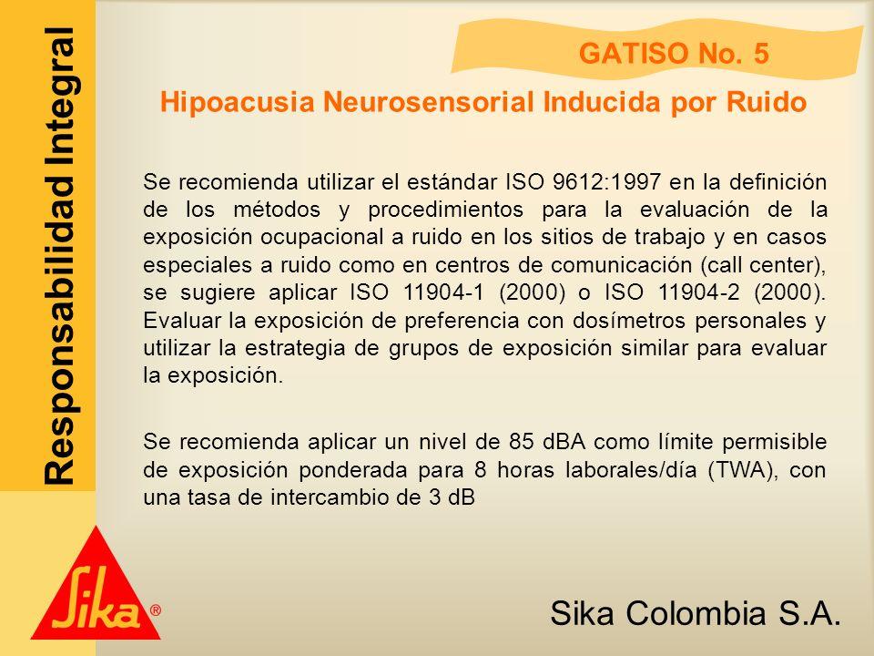 Sika Colombia S.A. Responsabilidad Integral GATISO No. 5 Hipoacusia Neurosensorial Inducida por Ruido Se recomienda utilizar el estándar ISO 9612:1997