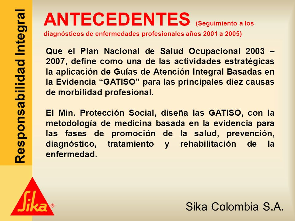 Sika Colombia S.A. Responsabilidad Integral Que el Plan Nacional de Salud Ocupacional 2003 – 2007, define como una de las actividades estratégicas la