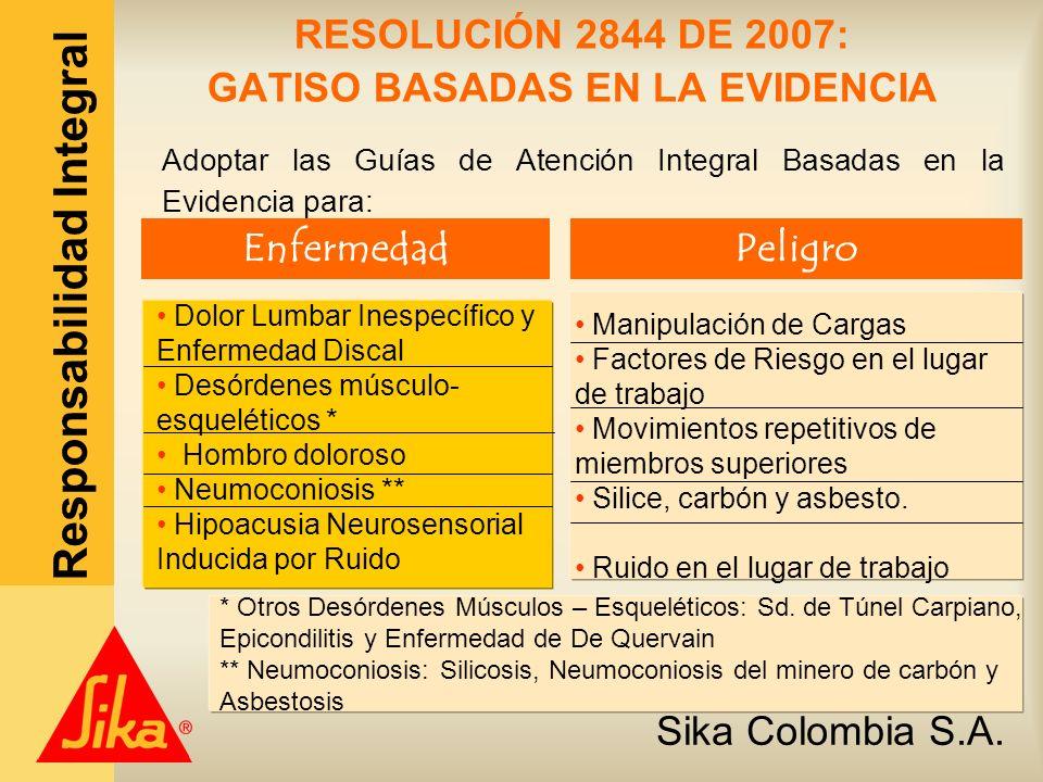 Sika Colombia S.A. Responsabilidad Integral RESOLUCIÓN 2844 DE 2007: GATISO BASADAS EN LA EVIDENCIA Adoptar las Guías de Atención Integral Basadas en