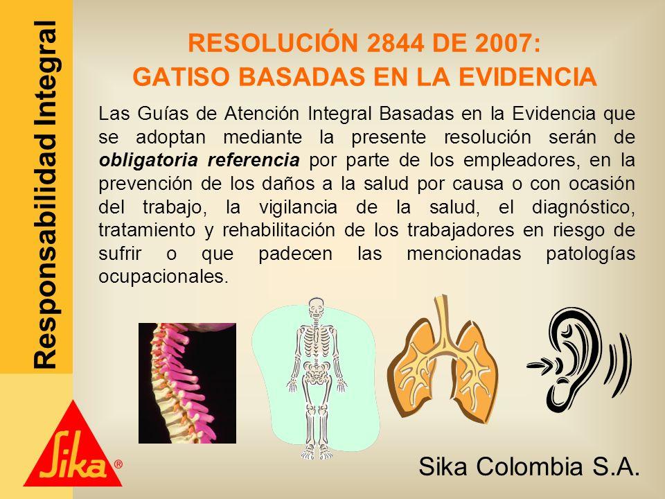 Sika Colombia S.A. Responsabilidad Integral RESOLUCIÓN 2844 DE 2007: GATISO BASADAS EN LA EVIDENCIA Las Guías de Atención Integral Basadas en la Evide
