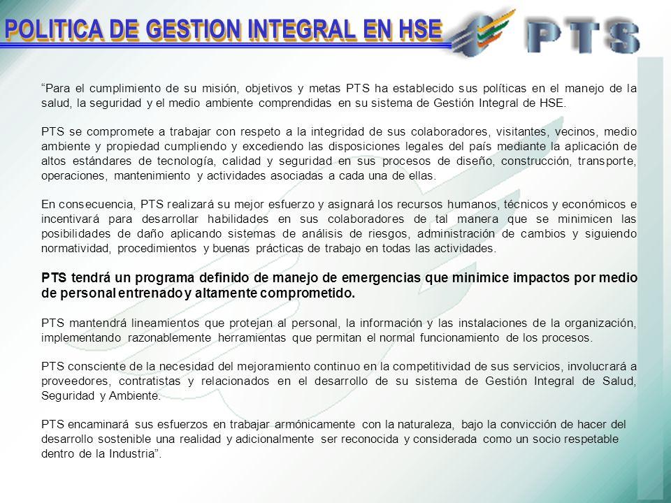 POLITICA DE GESTION INTEGRAL EN HSE Para el cumplimiento de su misión, objetivos y metas PTS ha establecido sus políticas en el manejo de la salud, la seguridad y el medio ambiente comprendidas en su sistema de Gestión Integral de HSE.