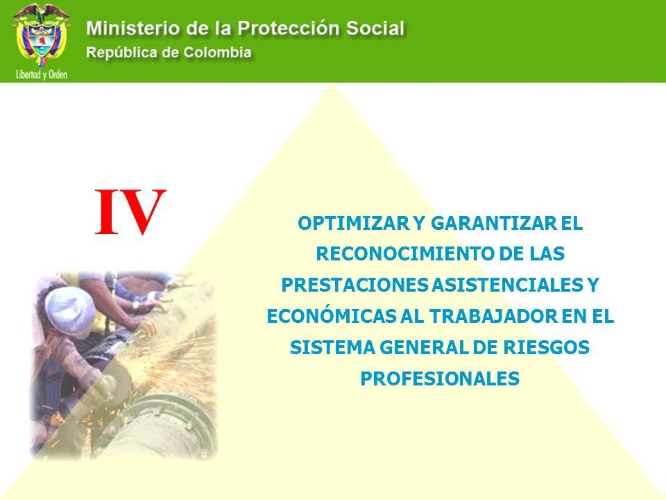 IV OPTIMIZAR Y GARANTIZAR EL RECONOCIMIENTO DE LAS PRESTACIONES ASISTENCIALES Y ECONÓMICAS AL TRABAJADOR EN EL SISTEMA GENERAL DE RIESGOS PROFESIONALE