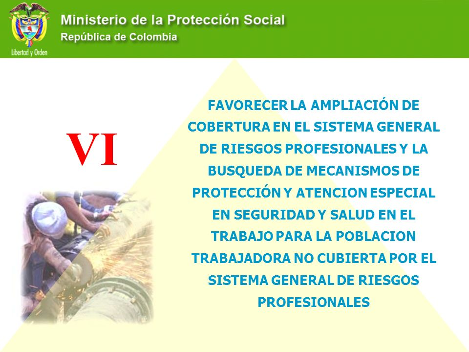 VI FAVORECER LA AMPLIACIÓN DE COBERTURA EN EL SISTEMA GENERAL DE RIESGOS PROFESIONALES Y LA BUSQUEDA DE MECANISMOS DE PROTECCIÓN Y ATENCION ESPECIAL E