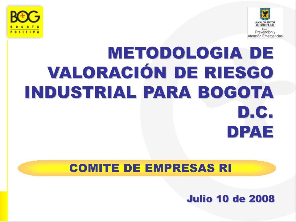 METODOLOGIA DE VALORACIÓN DE RIESGO INDUSTRIAL PARA BOGOTA D.C. DPAE Julio 10 de 2008 COMITE DE EMPRESAS RI