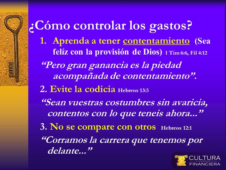 ¿Cómo controlar los gastos? 1.Aprenda a tener contentamiento (Sea felíz con la provisión de Dios) 1 Tim 6:6, Fil 4:12 Pero gran ganancia es la piedad