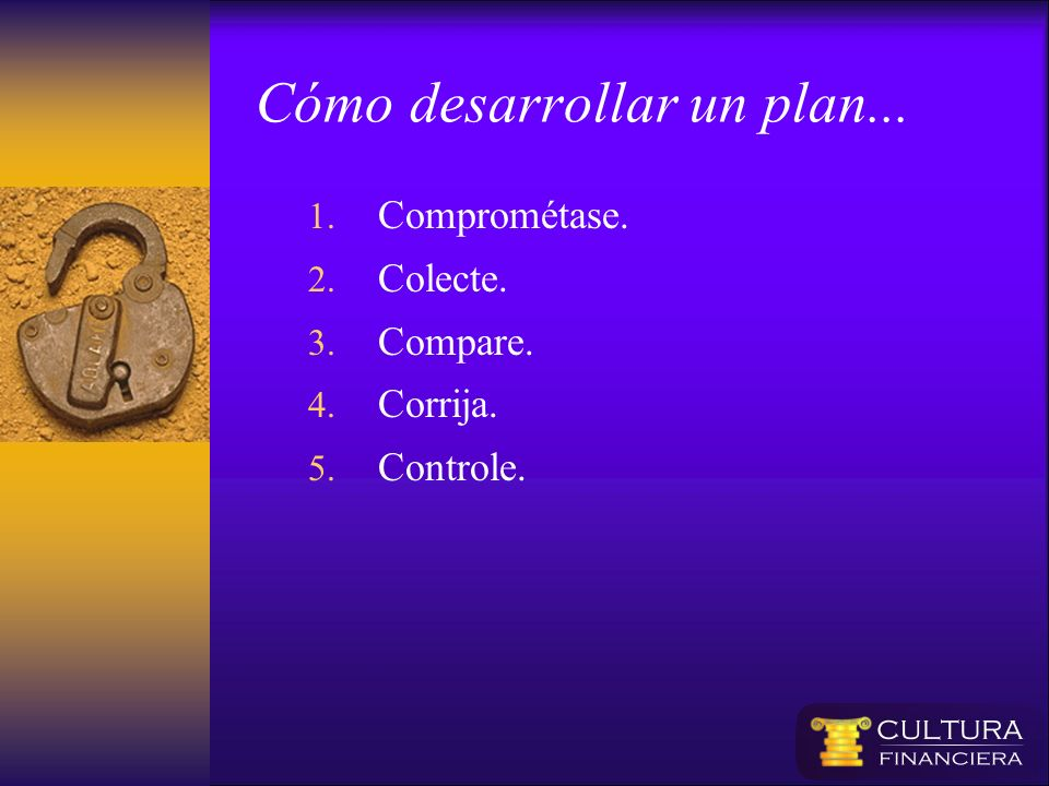 Cómo desarrollar un plan... 1. Comprométase. 2. Colecte. 3. Compare. 4. Corrija. 5. Controle.